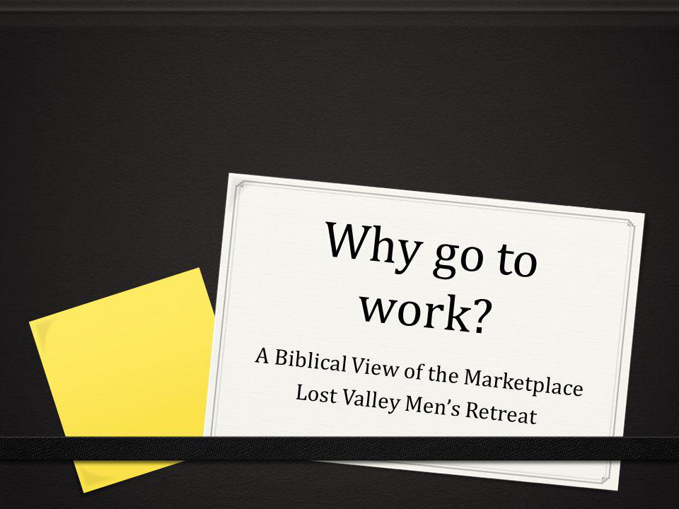 Why go to work A Biblical View of the Marketplace Lost Valley Mens Retreat