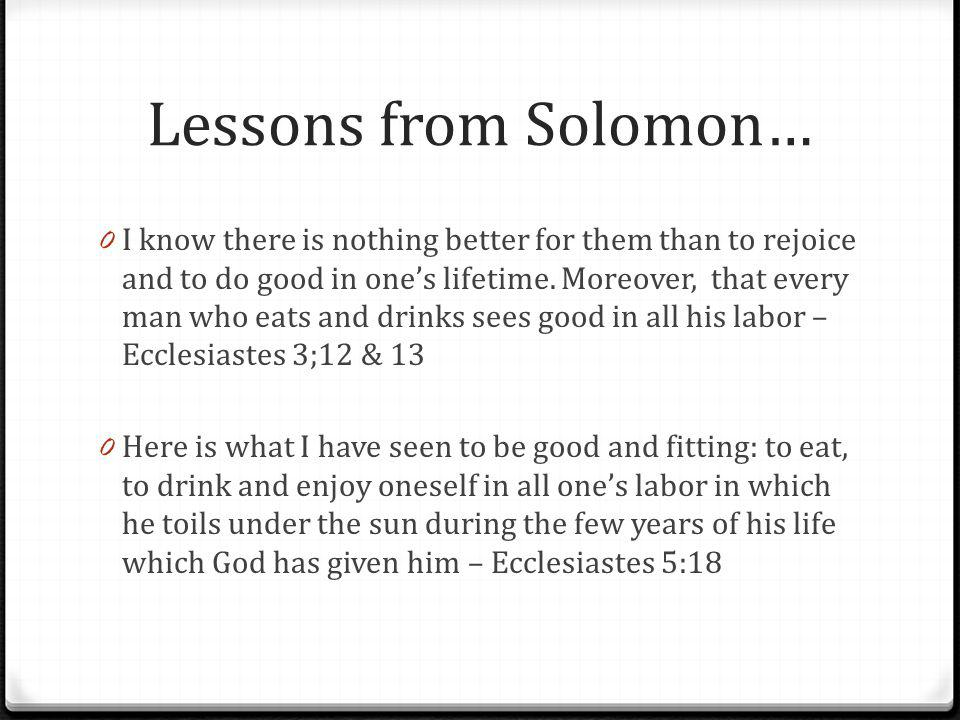 Lessons from Solomon… 0 I know there is nothing better for them than to rejoice and to do good in ones lifetime.