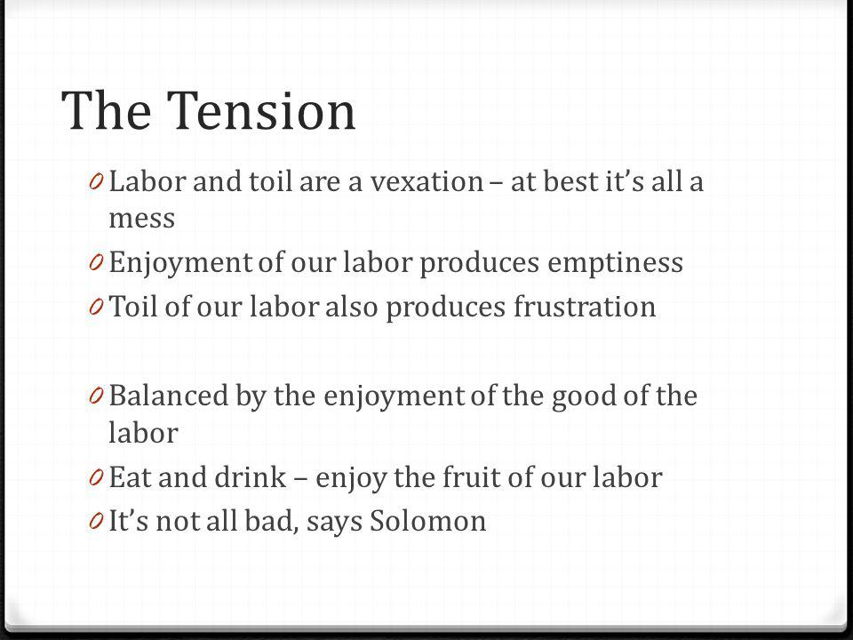 The Tension 0 Labor and toil are a vexation – at best its all a mess 0 Enjoyment of our labor produces emptiness 0 Toil of our labor also produces frustration 0 Balanced by the enjoyment of the good of the labor 0 Eat and drink – enjoy the fruit of our labor 0 Its not all bad, says Solomon