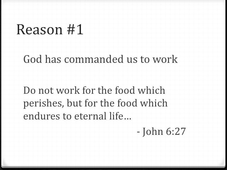 Reason #1 God has commanded us to work Do not work for the food which perishes, but for the food which endures to eternal life… - John 6:27