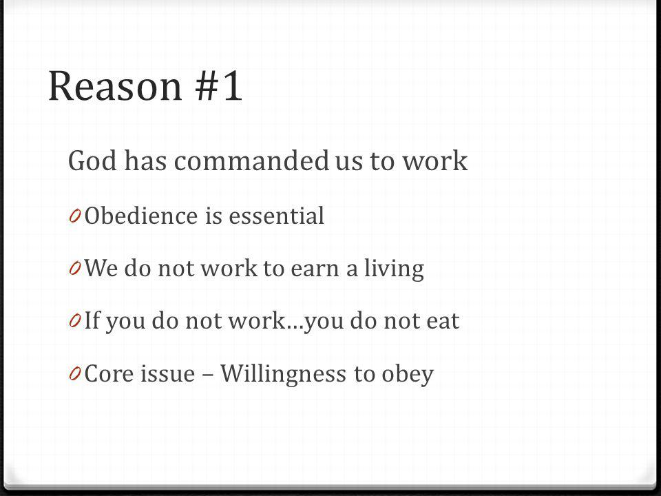 Reason #1 God has commanded us to work 0 Obedience is essential 0 We do not work to earn a living 0 If you do not work…you do not eat 0 Core issue – W