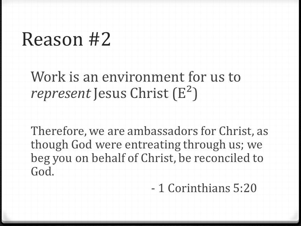 Reason #2 Work is an environment for us to represent Jesus Christ (E²) Therefore, we are ambassadors for Christ, as though God were entreating through