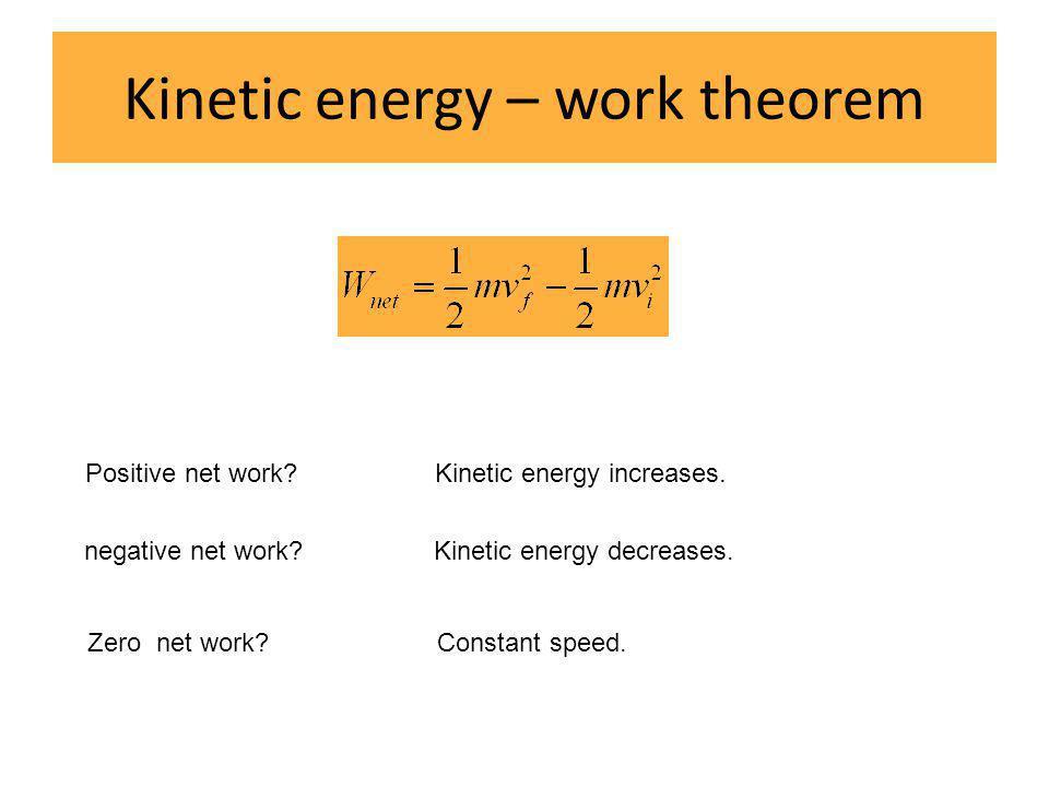 Kinetic energy – work theorem Positive net work?Kinetic energy increases. negative net work?Kinetic energy decreases. Zero net work?Constant speed.