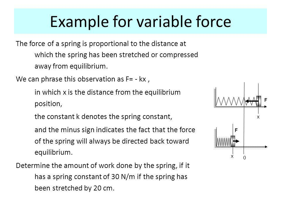 Example for variable force The force of a spring is proportional to the distance at which the spring has been stretched or compressed away from equilibrium.