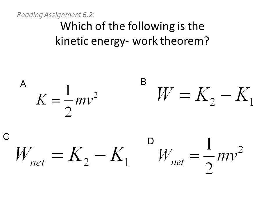 Reading Assignment 6.2: Which of the following is the kinetic energy- work theorem A B C D