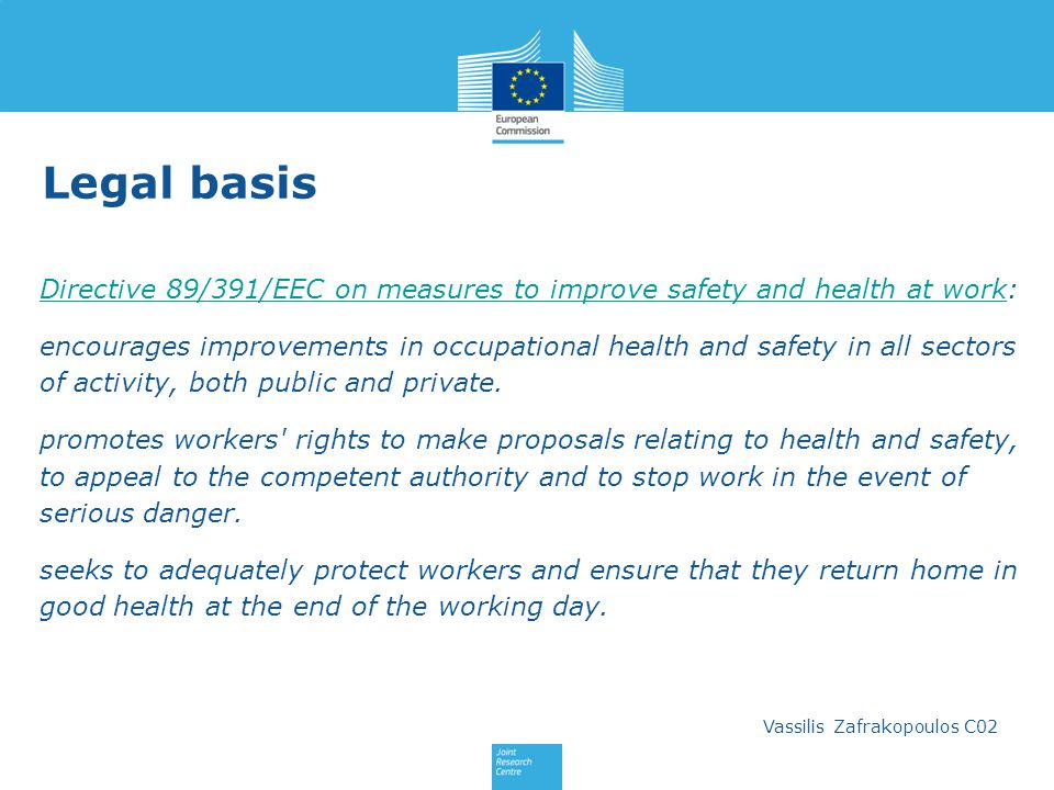 Vassilis Zafrakopoulos C02 Legal basis Directive 89/391/EEC on measures to improve safety and health at work:Directive 89/391/EEC on measures to improve safety and health at work encourages improvements in occupational health and safety in all sectors of activity, both public and private.