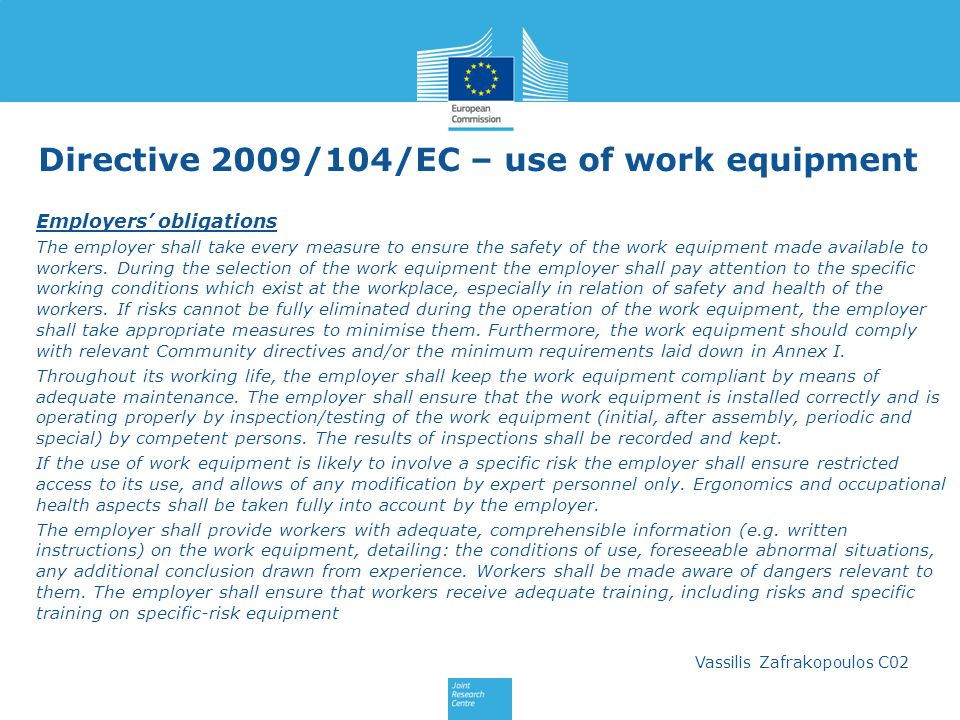Vassilis Zafrakopoulos C02 Directive 2009/104/EC – use of work equipment Employers obligations The employer shall take every measure to ensure the safety of the work equipment made available to workers.