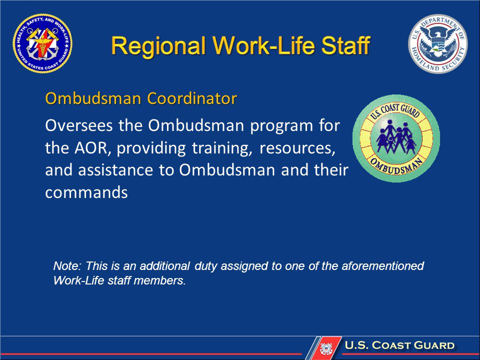 Ombudsman Coordinator Oversees the Ombudsman program for the AOR, providing training, resources, and assistance to Ombudsman and their commands Note: