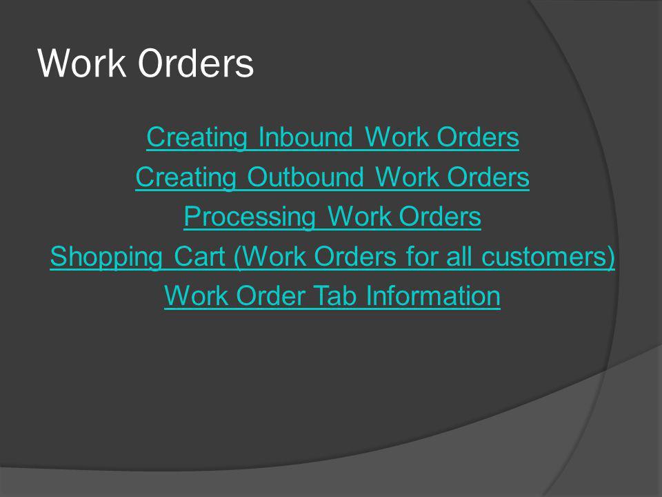 Work Orders Creating Inbound Work Orders Creating Outbound Work Orders Processing Work Orders Shopping Cart (Work Orders for all customers) Work Order Tab Information