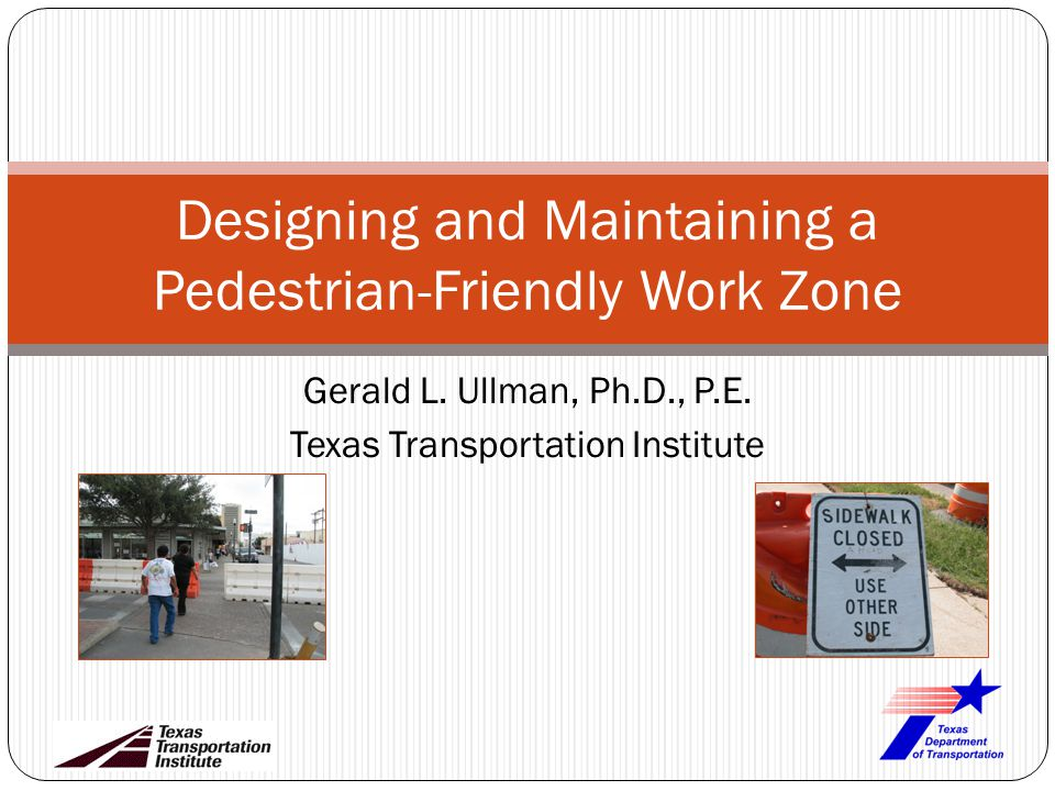 Gerald L. Ullman, Ph.D., P.E. Texas Transportation Institute Designing and Maintaining a Pedestrian-Friendly Work Zone