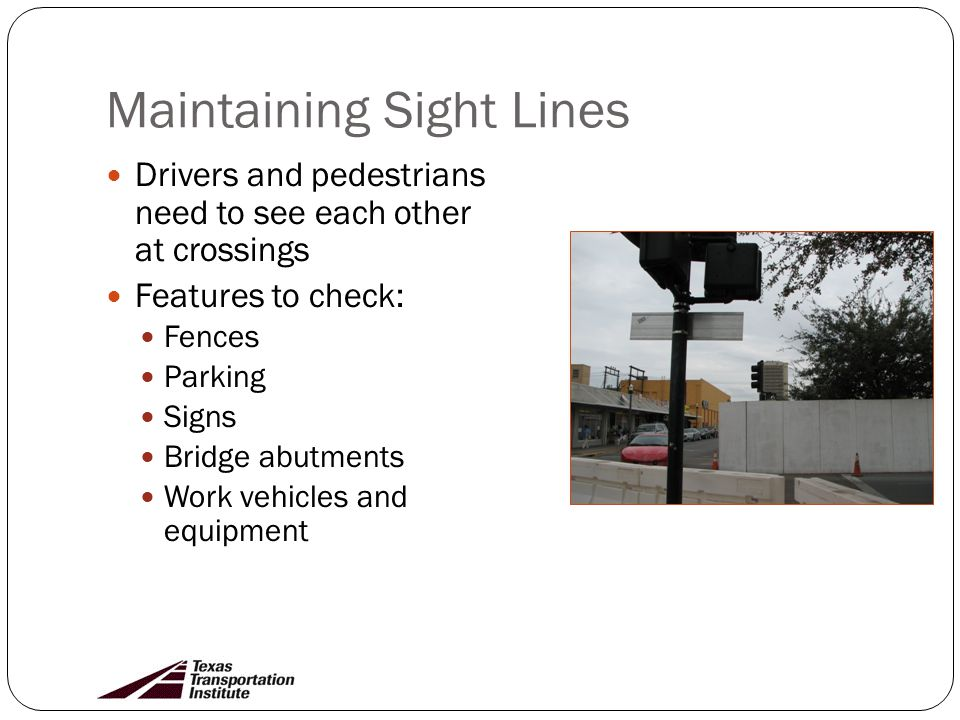Maintaining Sight Lines Drivers and pedestrians need to see each other at crossings Features to check: Fences Parking Signs Bridge abutments Work vehicles and equipment