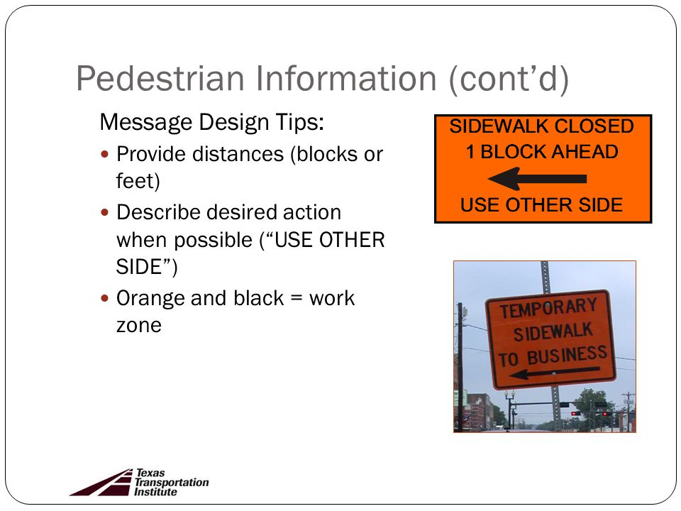 Pedestrian Information (contd) Message Design Tips: Provide distances (blocks or feet) Describe desired action when possible (USE OTHER SIDE) Orange and black = work zone