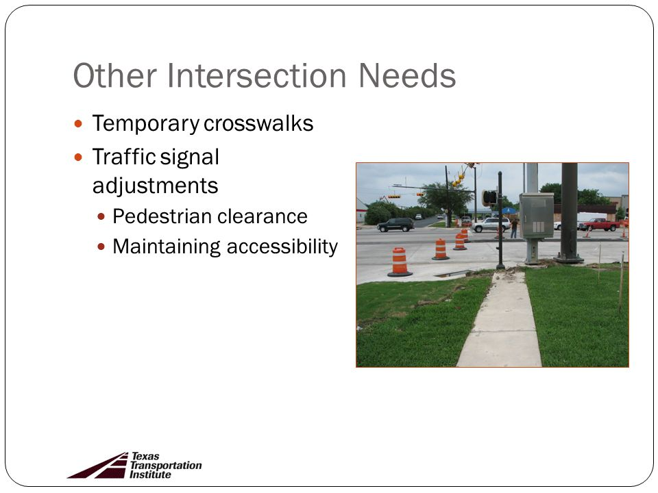 Other Intersection Needs Temporary crosswalks Traffic signal adjustments Pedestrian clearance Maintaining accessibility