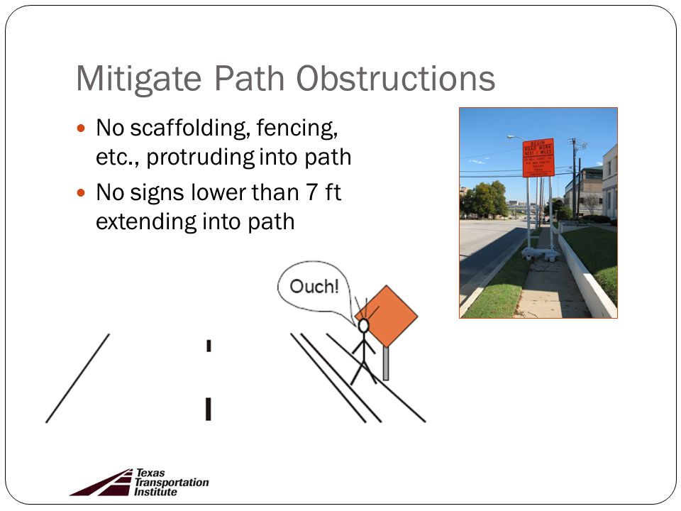 Mitigate Path Obstructions No scaffolding, fencing, etc., protruding into path No signs lower than 7 ft extending into path