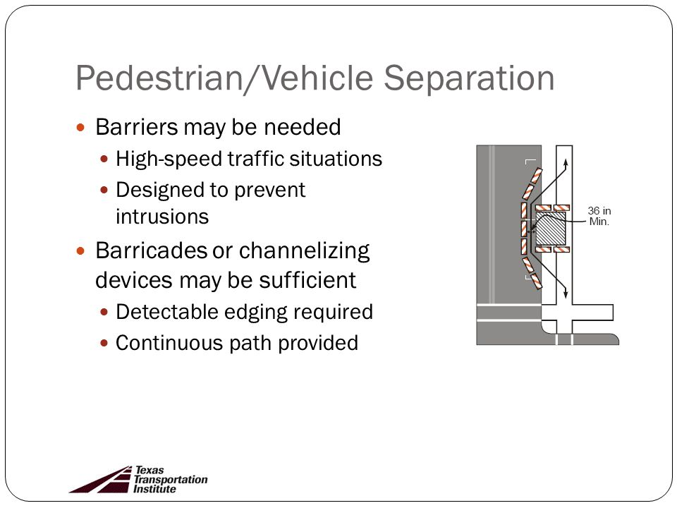 Pedestrian/Vehicle Separation Barriers may be needed High-speed traffic situations Designed to prevent intrusions Barricades or channelizing devices may be sufficient Detectable edging required Continuous path provided