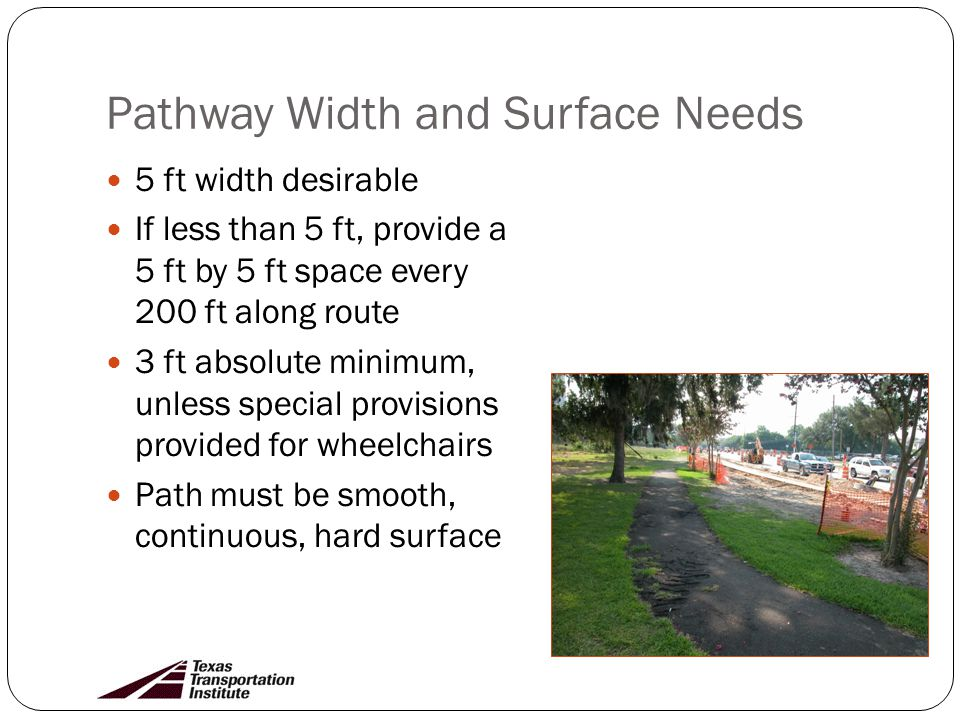 Pathway Width and Surface Needs 5 ft width desirable If less than 5 ft, provide a 5 ft by 5 ft space every 200 ft along route 3 ft absolute minimum, unless special provisions provided for wheelchairs Path must be smooth, continuous, hard surface