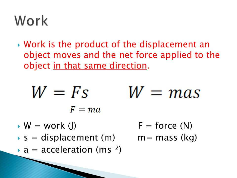 Work is the product of the displacement an object moves and the net force applied to the object in that same direction.