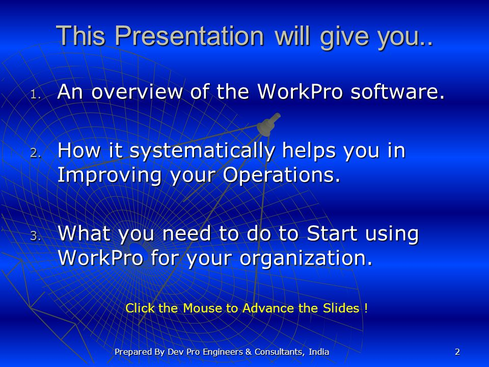 This Presentation will give you.. 1. An overview of the WorkPro software. 2. How it systematically helps you in Improving your Operations. 3. What you
