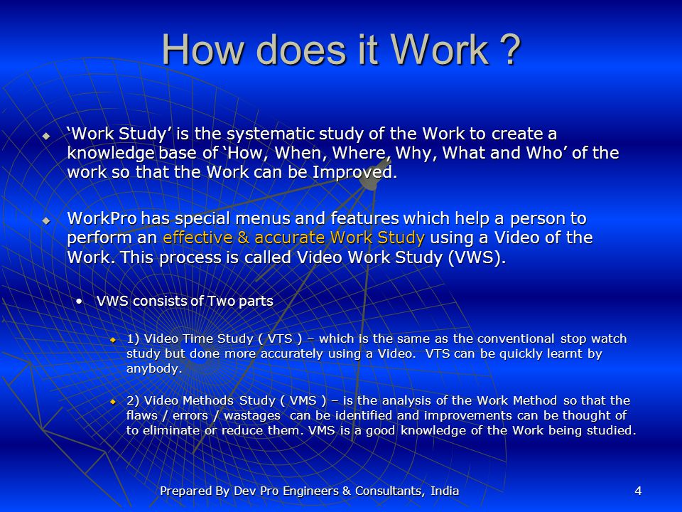 How does it Work ? Work Study is the systematic study of the Work to create a knowledge base of How, When, Where, Why, What and Who of the work so tha