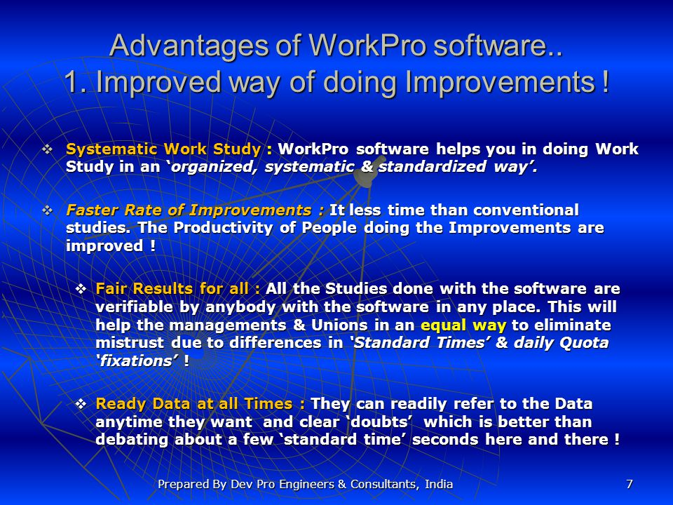 Advantages of WorkPro software.. 1. Improved way of doing Improvements ! Systematic Work Study : WorkPro software helps you in doing Work Study in an