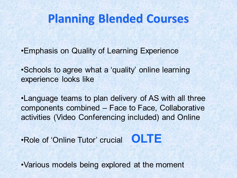 Planning Blended Courses Emphasis on Quality of Learning Experience Schools to agree what a quality online learning experience looks like Language teams to plan delivery of AS with all three components combined – Face to Face, Collaborative activities (Video Conferencing included) and Online Role of Online Tutor crucial OLTE Various models being explored at the moment