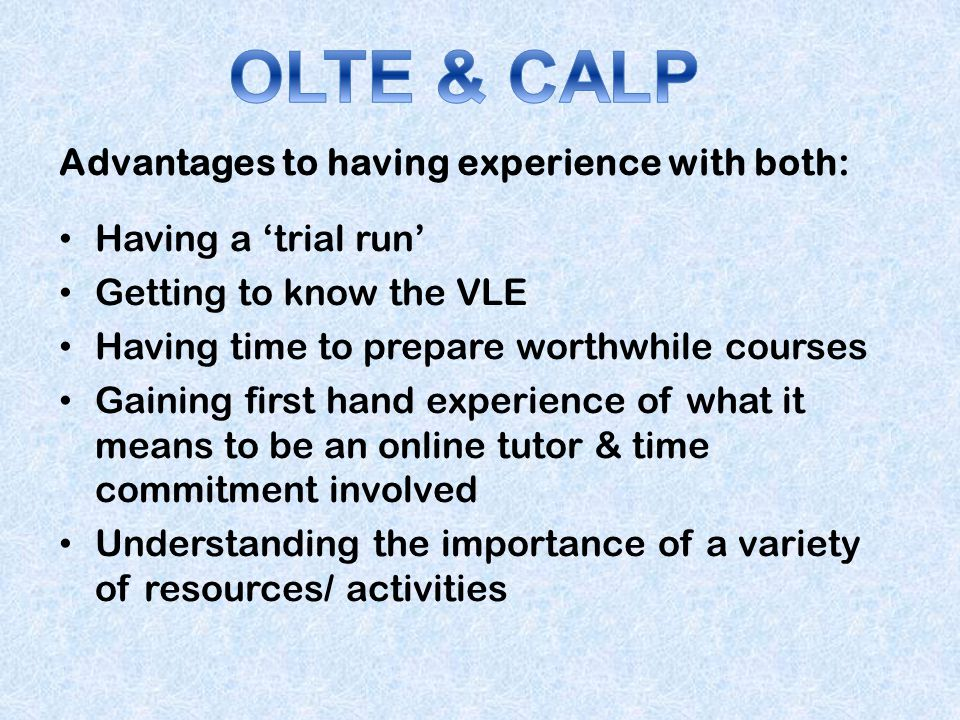 Advantages to having experience with both: Having a trial run Getting to know the VLE Having time to prepare worthwhile courses Gaining first hand exp