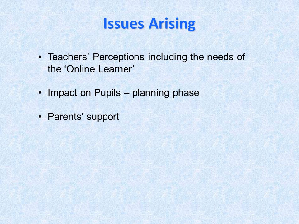 Issues Arising Teachers Perceptions including the needs of the Online Learner Impact on Pupils – planning phase Parents support