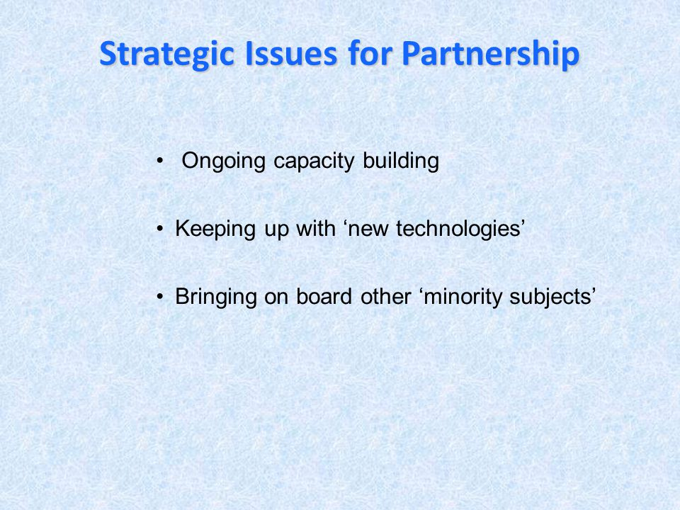 Strategic Issues for Partnership Ongoing capacity building Keeping up with new technologies Bringing on board other minority subjects