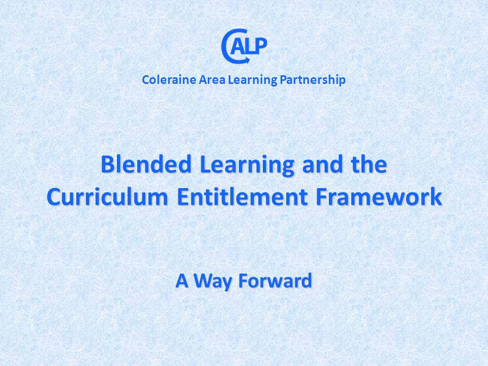 Blended Learning and the Curriculum Entitlement Framework A Way Forward Coleraine Area Learning Partnership