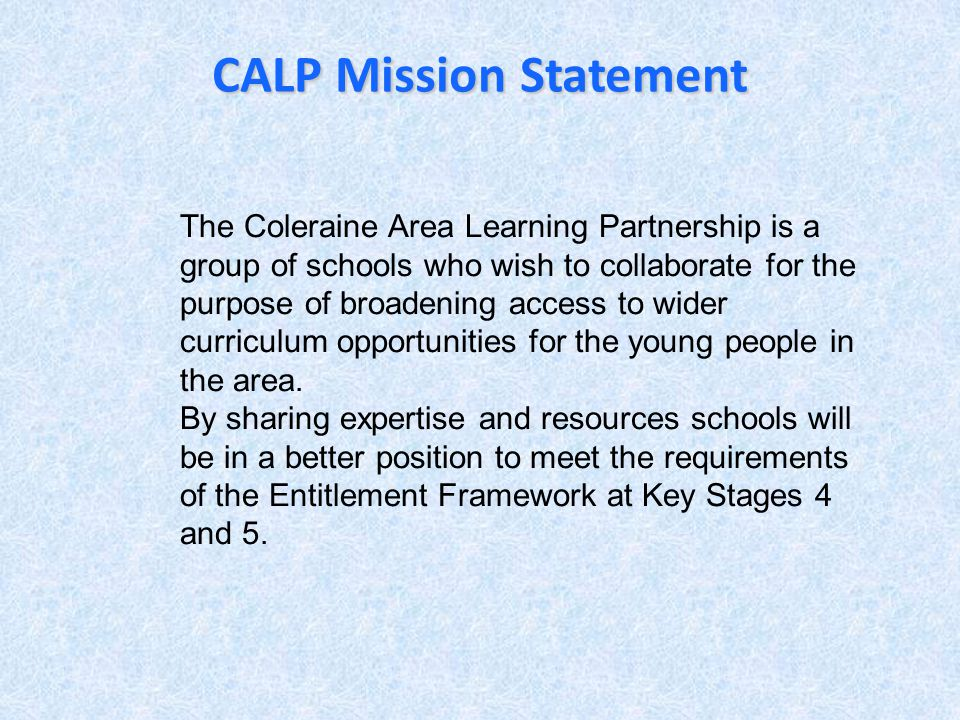 CALP Mission Statement The Coleraine Area Learning Partnership is a group of schools who wish to collaborate for the purpose of broadening access to wider curriculum opportunities for the young people in the area.