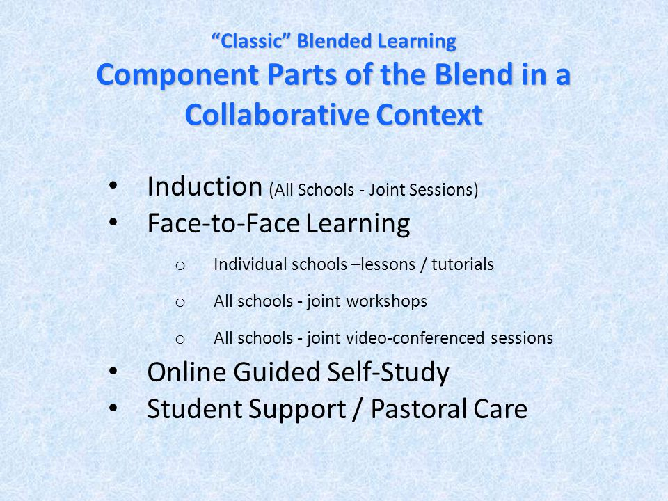 Classic Blended Learning Component Parts of the Blend in a Collaborative Context Induction (All Schools - Joint Sessions) Face-to-Face Learning o Individual schools –lessons / tutorials o All schools - joint workshops o All schools - joint video-conferenced sessions Online Guided Self-Study Student Support / Pastoral Care