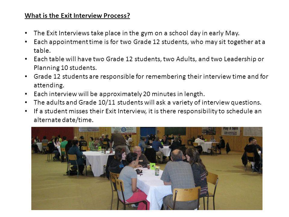 What is the Exit Interview Process? The Exit Interviews take place in the gym on a school day in early May. Each appointment time is for two Grade 12
