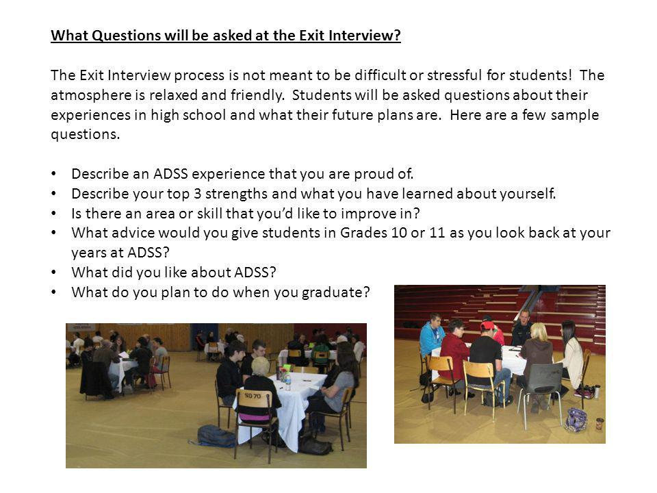 What Questions will be asked at the Exit Interview? The Exit Interview process is not meant to be difficult or stressful for students! The atmosphere