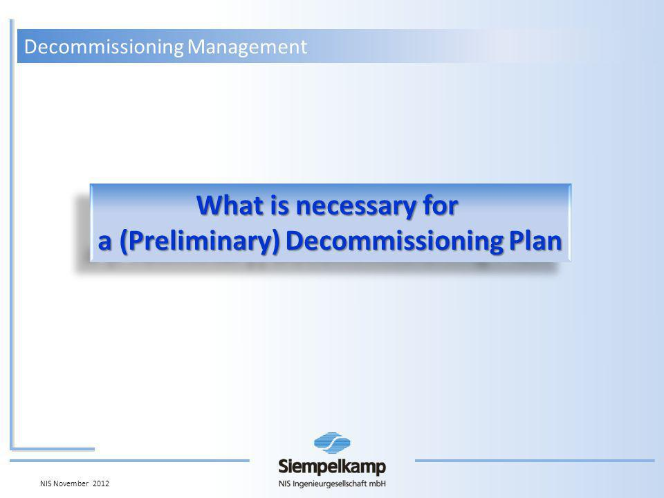 What is necessary for a (Preliminary) Decommissioning Plan What is necessary for a (Preliminary) Decommissioning Plan Decommissioning Management NIS November 2012