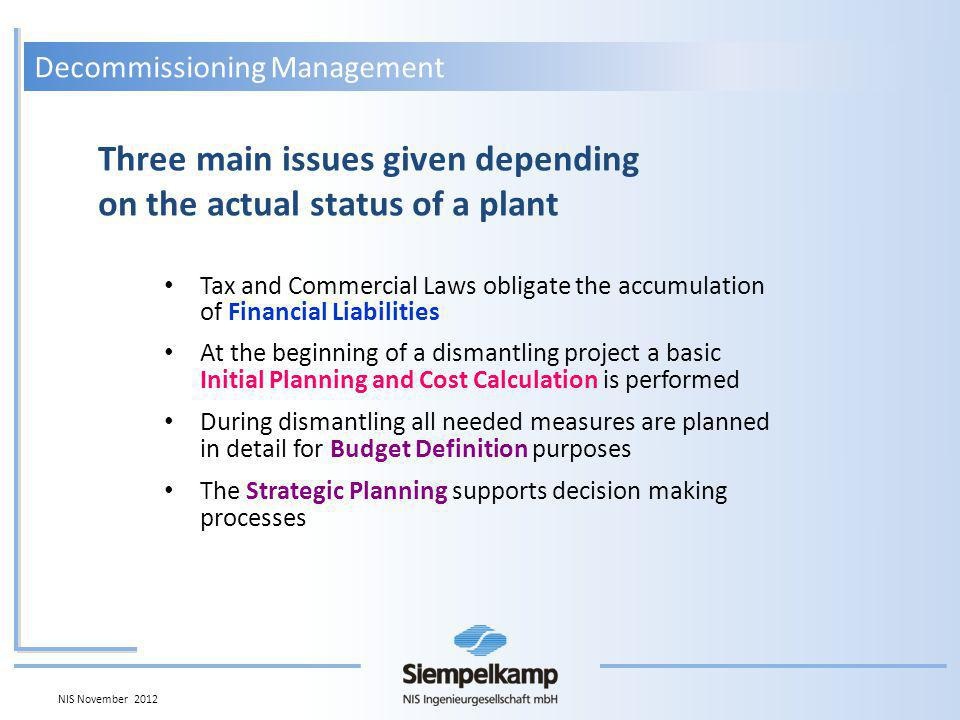 Decommissioning Management Tax and Commercial Laws obligate the accumulation of Financial Liabilities At the beginning of a dismantling project a basic Initial Planning and Cost Calculation is performed During dismantling all needed measures are planned in detail for Budget Definition purposes The Strategic Planning supports decision making processes Three main issues given depending on the actual status of a plant NIS November 2012