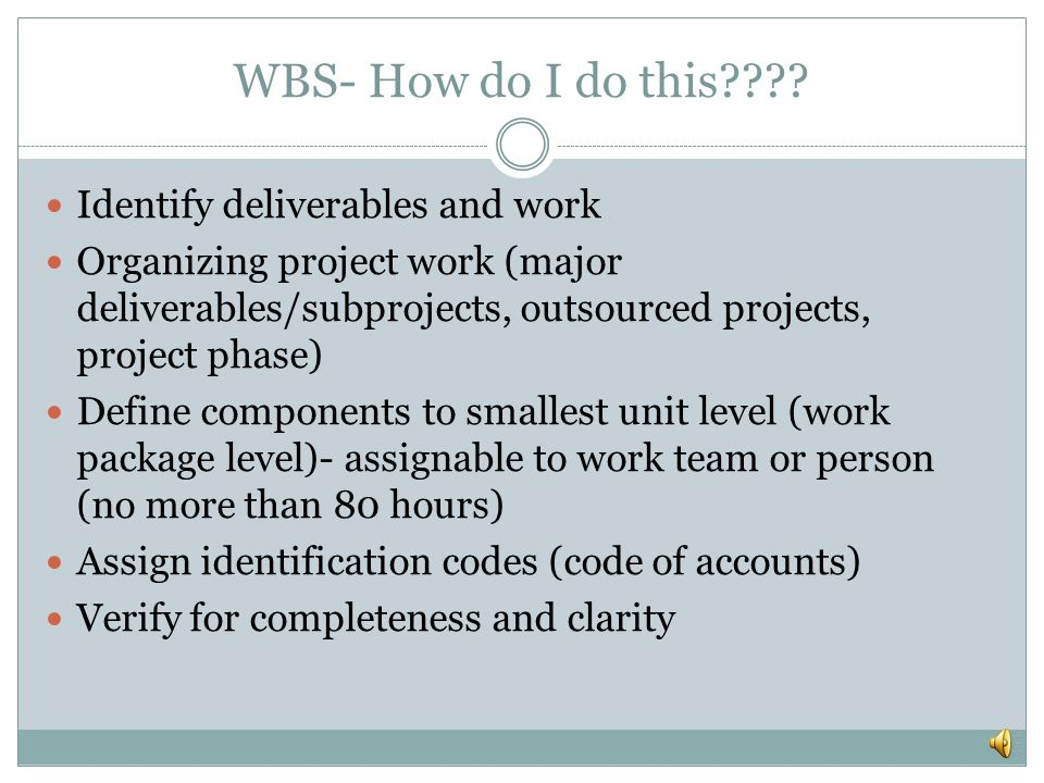 Work Breakdown Structure (WBS) Decomposition = breaking down deliverables into smaller, more manageable components of work The benefits are: Easier to