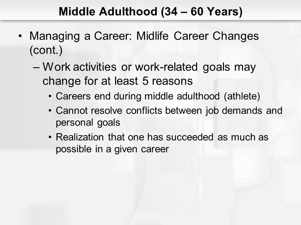 Middle Adulthood (34 – 60 Years) Managing a Career: Midlife Career Changes (cont.) –Work activities or work-related goals may change for at least 5 re