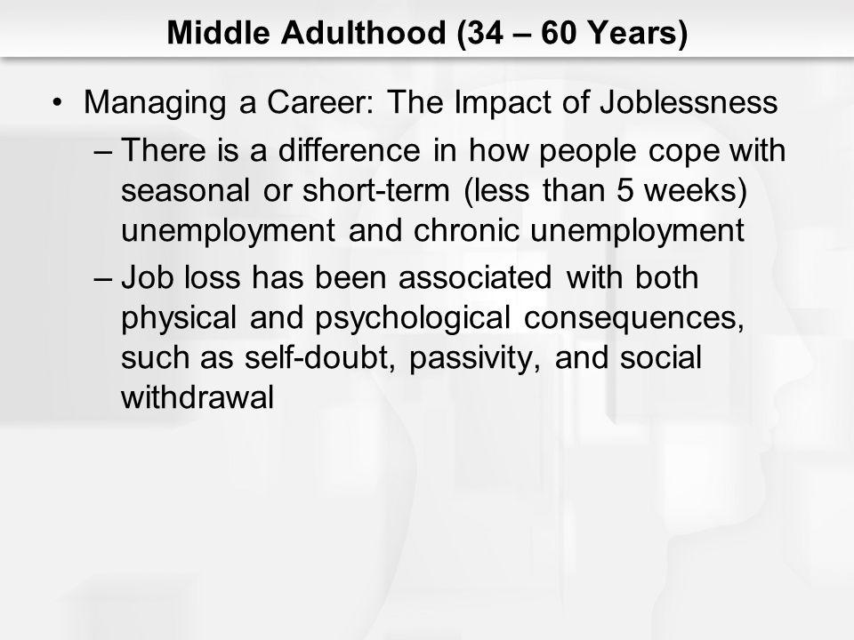 Middle Adulthood (34 – 60 Years) Managing a Career: The Impact of Joblessness –There is a difference in how people cope with seasonal or short-term (l