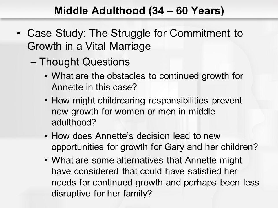 Middle Adulthood (34 – 60 Years) Case Study: The Struggle for Commitment to Growth in a Vital Marriage –Thought Questions What are the obstacles to co