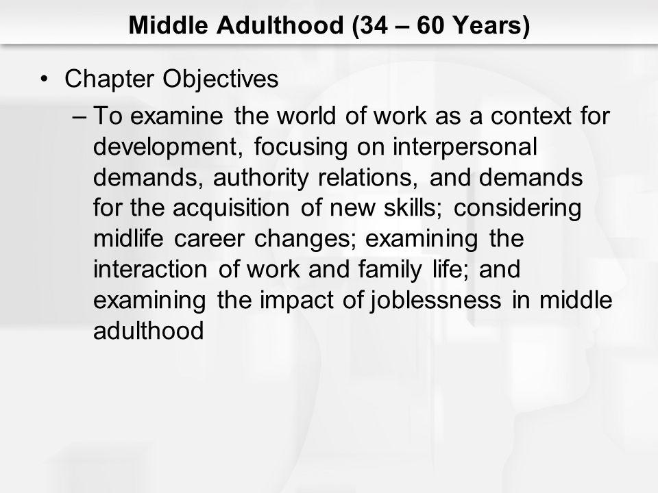 Middle Adulthood (34 – 60 Years) Chapter Objectives (cont.) –To examine the process of maintaining a vital intimate relationship in middle adulthood, especially a commitment to growth, effective communication, creative use of conflict, and preserving passion –To describe the expansion of caring in middle adulthood as it applies to two specific roles: that of parent and that of an adult child caring for ones aging parents