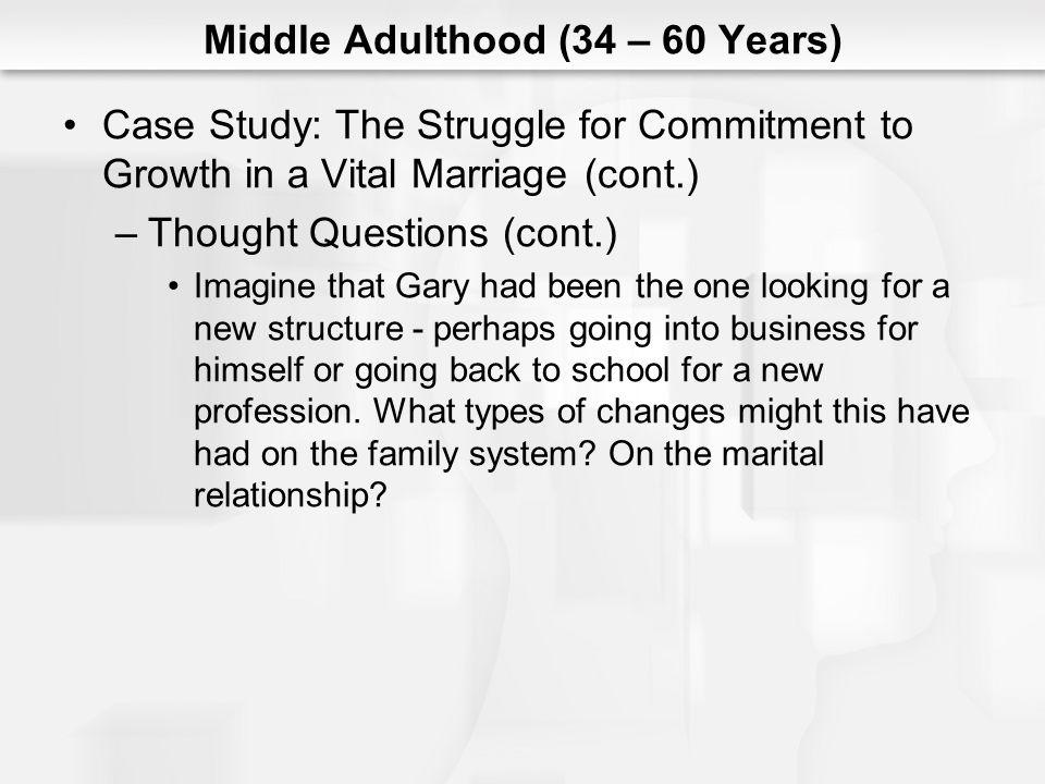 Middle Adulthood (34 – 60 Years) Case Study: The Struggle for Commitment to Growth in a Vital Marriage (cont.) –Thought Questions (cont.) Imagine that