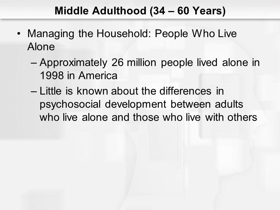 Middle Adulthood (34 – 60 Years) Managing the Household: People Who Live Alone –Approximately 26 million people lived alone in 1998 in America –Little
