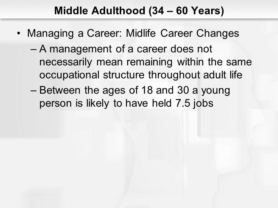 Middle Adulthood (34 – 60 Years) Managing a Career: Midlife Career Changes (cont.) –Work activities or work-related goals may change for at least 5 reasons Careers end during middle adulthood (athlete) Cannot resolve conflicts between job demands and personal goals Realization that one has succeeded as much as possible in a given career