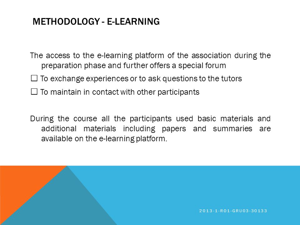 METHODOLOGY - E-LEARNING The access to the e-learning platform of the association during the preparation phase and further offers a special forum To exchange experiences or to ask questions to the tutors To maintain in contact with other participants During the course all the participants used basic materials and additional materials including papers and summaries are available on the e-learning platform.
