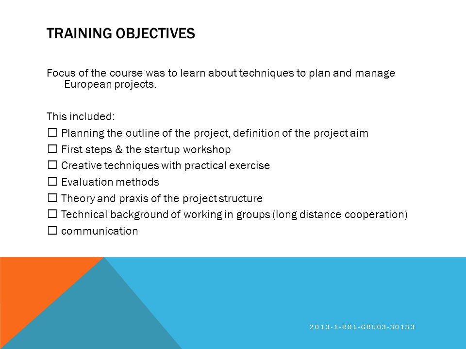 TRAINING OBJECTIVES Focus of the course was to learn about techniques to plan and manage European projects. This included: Planning the outline of the