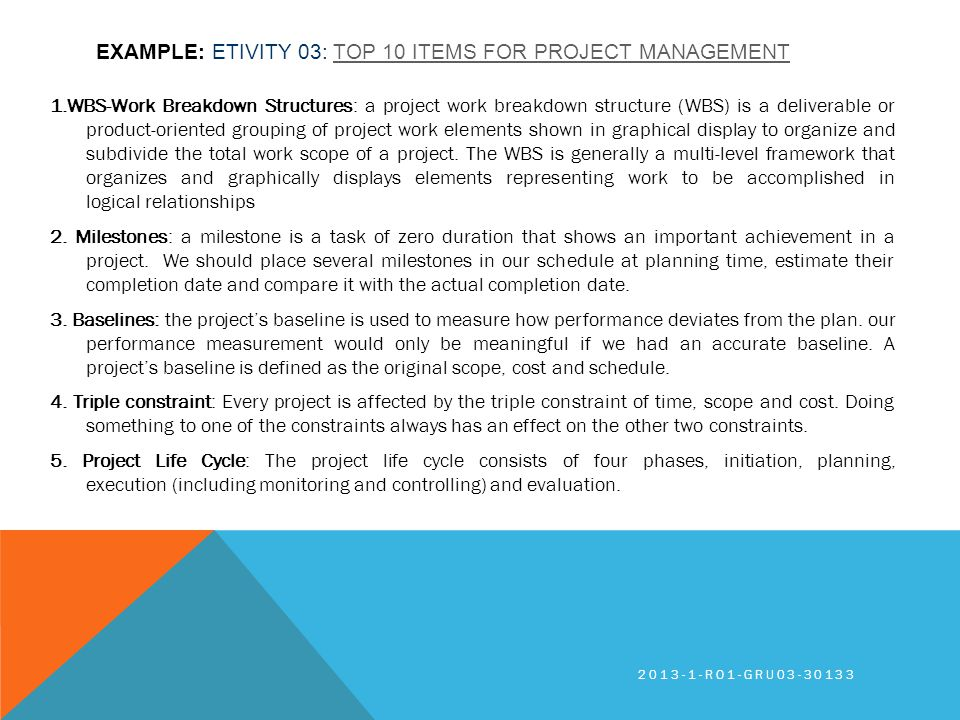 EXAMPLE: ETIVITY 03: TOP 10 ITEMS FOR PROJECT MANAGEMENTTOP 10 ITEMS FOR PROJECT MANAGEMENT 1.WBS-Work Breakdown Structures: a project work breakdown structure (WBS) is a deliverable or product-oriented grouping of project work elements shown in graphical display to organize and subdivide the total work scope of a project.