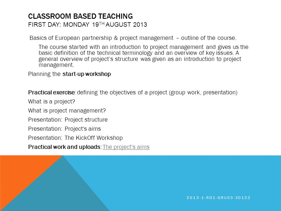 CLASSROOM BASED TEACHING FIRST DAY: MONDAY 19 TH AUGUST 2013 Basics of European partnership & project management – outline of the course. The course s