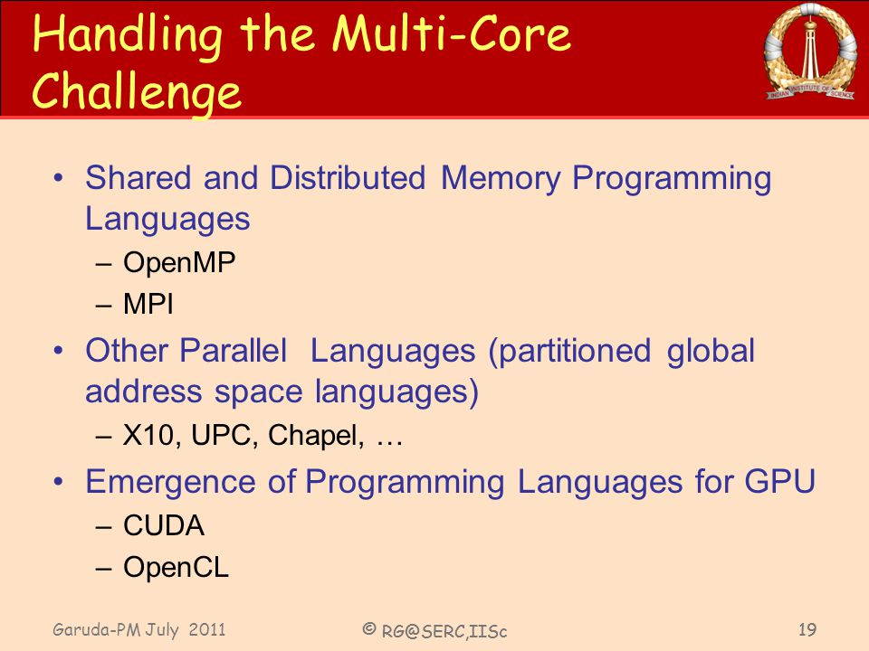 Garuda-PM July 2011 © RG@SERC,IISc 19 Handling the Multi-Core Challenge Shared and Distributed Memory Programming Languages –OpenMP –MPI Other Parallel Languages (partitioned global address space languages) –X10, UPC, Chapel, … Emergence of Programming Languages for GPU –CUDA –OpenCL © RG@SERC,IISc 19