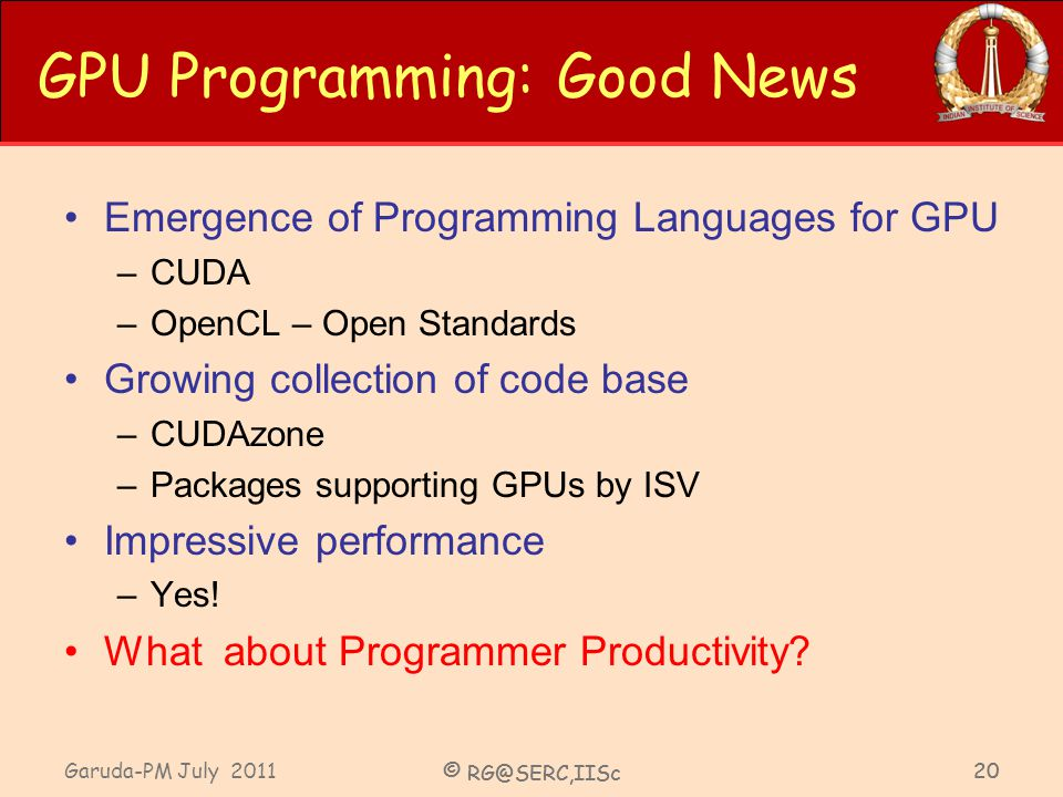 Garuda-PM July 2011 © RG@SERC,IISc 20 GPU Programming: Good News Emergence of Programming Languages for GPU –CUDA –OpenCL – Open Standards Growing collection of code base –CUDAzone –Packages supporting GPUs by ISV Impressive performance –Yes.