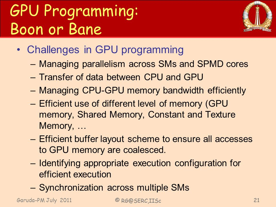 Garuda-PM July 2011 © RG@SERC,IISc 21 GPU Programming: Boon or Bane Challenges in GPU programming –Managing parallelism across SMs and SPMD cores –Tra